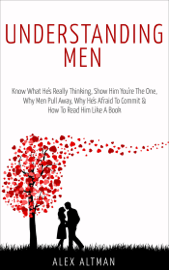 Understanding Men: Know What He's Really Thinking, Show Him You're the One, Why Men Pull Away, Why He's Afraid to Commit & How to Read Him Like a Book book