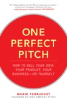 One Perfect Pitch How To Sell Your Idea Your Product Your Business--or Yourself