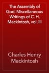 The Assembly Of God Miscellaneous Writings Of C H Mackintosh Vol III
