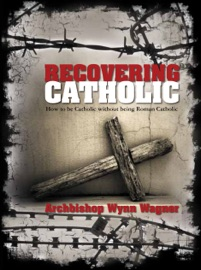RECOVERING CATHOLIC: HOW TO BE CATHOLIC WITHOUT BEING ROMAN CATHOLIC