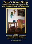 Papa's Wood Shop: Simple Woodworking How-To and Project Plans for Beginners