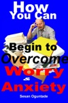 How You Can Begin To Overcome Worry And Anxiety