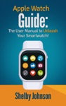 Apple Watch Guide The User Manual To Unleash Your Smartwatch