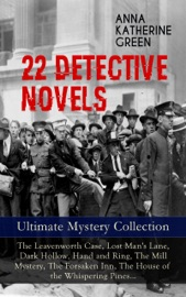 22 DETECTIVE NOVELS - ULTIMATE MYSTERY COLLECTION: THE LEAVENWORTH CASE, LOST MANS LANE, DARK HOLLOW, HAND AND RING, THE MILL MYSTERY, THE FORSAKEN INN, THE HOUSE OF THE WHISPERING PINES…