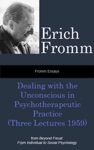 Fromm Essays Dealing With The Unconscious In Psychotherapeutic Practice Three Lectures 1959 From Beyond Freud From Individual To Social Psychoanalysis