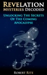 Revelation Mysteries Decoded Unlocking The Secrets Of The Coming Apocalypse