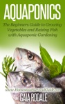 Aquaponics The Beginners Guide To Growing Vegetables And Raising Fish With Aquaponic Gardening