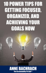 10 Power Tips for Getting Focused, Organized, and Achieving Your Goals Now