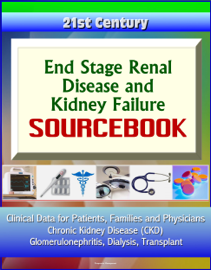 21st Century End Stage Renal Disease and Kidney Failure Sourcebook: Clinical Data for Patients, Families, and Physicians - Chronic Kidney Disease (CKD), Glomerulonephritis, Dialysis, Transplant