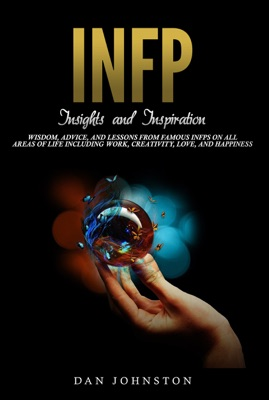 INFP Insights and Inspiration: Wisdom, Advice, and Lessons From Famous INFPs On All Areas Of Life Including Work, Creativity, Love, and Happiness