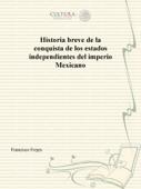 Historia breve de la conquista de los estados independientes del imperio Mexicano
