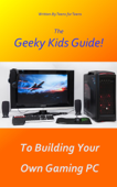 The Geeky Kids Guide! To Building Your Own Gaming PC Book Cover