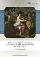 Historia Descriptiva, Artística Y Pintoresca Del Real Monasterio Del Escorial: Vol. 1