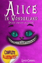 Alice in Wonderland: Deluxe Complete Collection Illustrated Alice's Adventures In Wonderland, Through The Looking Glass, Alice's Adventures Under Ground And The Hunting Of The Snark