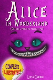 Alice In Wonderland Deluxe Complete Collection Illustrated Alice S Adventures In Wonderland Through The Looking Glass Alice S Adventures Under Ground And The Hunting Of The Snark