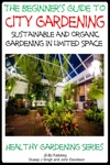 A Beginners Guide To City Gardening Sustainable And Organic Gardening In Limited Space