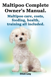 Maltipoo Complete Owner's Manual. Maltipoo care, costs, feeding, health and training all included. book