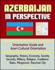 Azerbaijan In Perspective: Orientation Guide And Azeri Cultural Orientation: Geography, History, Economy, Society, Security, Military, Religion, Traditions, Baku, Mingacevir, Naxcivan City