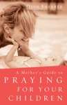 A Mothers Guide To Praying For Your Children