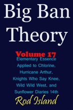 Big Ban Theory: Elementary Essence Applied to Chlorine, Hurricane Arthur, Knights Who Say Knee, Wild Wild West, and Sunflower Diaries 14th, Volume 17