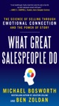 What Great Salespeople Do The Science Of Selling Through Emotional Connection And The Power Of Story
