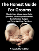 The Honest Guide For Grooms, Man to Man Advice About Suits, Speeches, Best Men, Bucks' Parties, Budgets and Other Wedding Decisions
