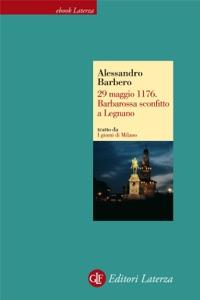 29 maggio 1176. Barbarossa sconfitto a Legnano da Alessandro Barbero