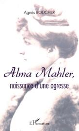 Alma Mahler Naissance D Une Ogresse