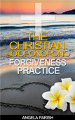 Christian Ho'oponopono Forgiveness Practice: Your Key to Forgiving Yourself, Accepting God's Forgiveness, Releasing Guilt and Fear, and Finding Inner Peace