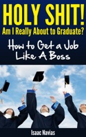 Holy Shit! Am I Really About to Graduate? How to Get a Job Like A Boss
