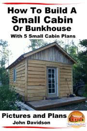 How to Build a Small Cabin or Bunkhouse With 5 Small Cabin Plans Pictures, Plans and Videos book