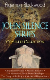 JOHN SILENCE SERIES - COMPLETE COLLECTION: A PSYCHICAL INVASION + ANCIENT SORCERIES + THE NEMESIS OF FIRE + SECRET WORSHIP + THE CAMP OF THE DOG + A VICTIM OF HIGHER SPACE