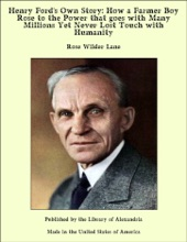 Henry Ford's Own Story: How a Farmer Boy Rose to the Power that goes with Many Millions Yet Never Lost Touch with Humanity