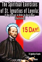 The Spiritual Exercises Of St. Ignatius Of Loyola: 15 Day Retreat In Order By Day And Hour (illustrated)