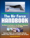 The Air Force Handbook An Illustrated Guide To The Weapon Systems And Equipment Of The USAF Airplanes Fighter Jets And Bombers Missiles Satellites Bombs Munitions For Combat In Air And Space