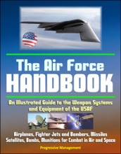 The Air Force Handbook: An Illustrated Guide to the Weapon Systems and Equipment of the USAF, Airplanes, Fighter Jets and Bombers, Missiles, Satellites, Bombs, Munitions for Combat in Air and Space