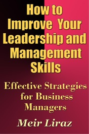 How to Improve Your Leadership and Management Skills: Effective Strategies for Business Managers - Meir Liraz Book