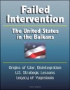 Failed Intervention The United States In The Balkans - Origins Of War Disintegration US Strategic Lessons Legacy Of Yugoslavia