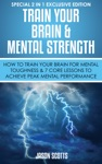 Train Your Brain  Mental Strength  How To Train Your Brain For Mental Toughness  7 Core Lessons To Achieve Peak Mental Performance