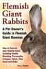 Flemish Giant Rabbits, A Pet Owner's Guide To Flemish Giant Bunnies, How To Care For Your Flemish Giant, Including Health, Breeding, Personality, Lifespan, Colors, Diet, Facts And Clubs