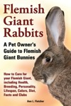 Flemish Giant Rabbits A Pet Owners Guide To Flemish Giant Bunnies How To Care For Your Flemish Giant Including Health Breeding Personality Lifespan Colors Diet Facts And Clubs