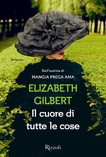 Elizabeth Gilbert - Il cuore di tutte le cose