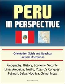 PERU IN PERSPECTIVE: ORIENTATION GUIDE AND QUECHUA CULTURAL ORIENTATION: GEOGRAPHY, HISTORY, ECONOMY, SECURITY, LIMA, AREQUIPA, TRUJILLO, PIZARROS CONQUEST, FUJIMORI, SELVA, MOCHICA, CHIMU, INCAS
