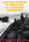 Aleutian Campaign In World War II A Strategic Perspective