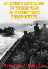 ALEUTIAN CAMPAIGN IN WORLD WAR II: A STRATEGIC PERSPECTIVE