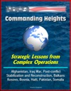 Commanding Heights Strategic Lessons From Complex Operations - Afghanistan Iraq War Post-conflict Stabilization And Reconstruction Balkans Kosovo Bosnia Haiti Pakistan Somalia