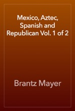 Mexico, Aztec, Spanish And Republican Vol. 1 Of 2