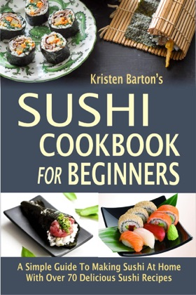 Sushi Cookbook For Beginners: A Simple Guide To Making Sushi At Home With Over 70 Delicious Sushi Recipes image