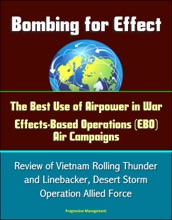 Bombing for Effect: The Best Use of Airpower in War, Effects-Based Operations (EBO) Air Campaigns, Review of Vietnam Rolling Thunder and Linebacker, Desert Storm, Operation Allied Force