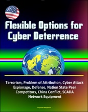 Flexible Options for Cyber Deterrence: Terrorism, Problem of Attribution, Cyber Attack, Espionage, Defense, Nation State Peer Competitors, China Conflict, SCADA, Network Equipment